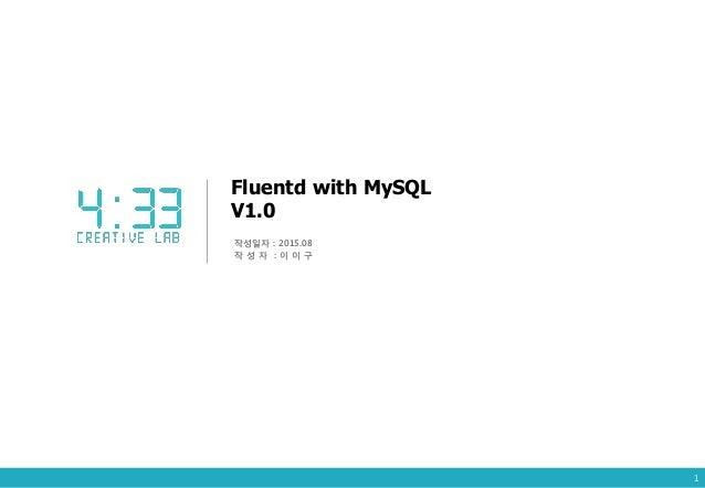 Fluentd with MySQL V1.0 작성일자 : 2015.08 작 성 자 : 이 이 구 1