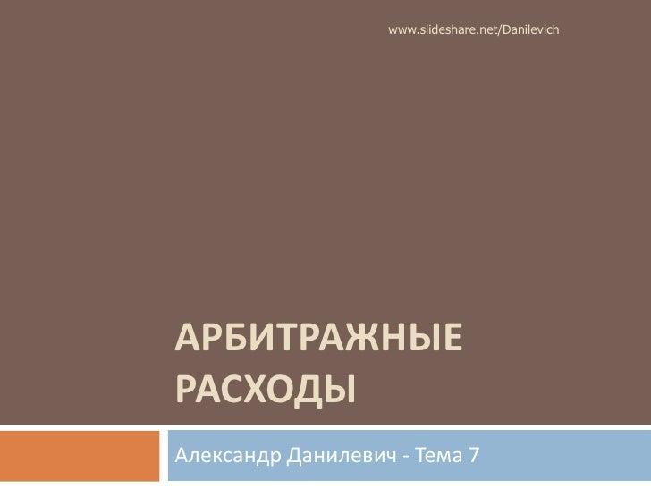 АРБИТРАЖНЫЕ РАСХОДЫ<br />Александр Данилевич - Тема 7<br />www.slideshare.net/Danilevich<br />