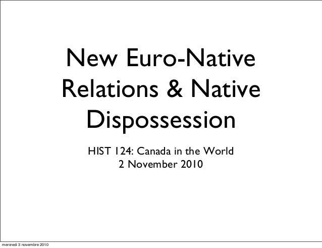 New Euro-Native Relations & Native Dispossession HIST 124: Canada in the World 2 November 2010 mercredi 3 novembre 2010