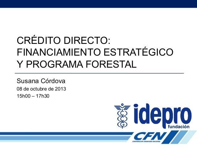 CRÉDITO DIRECTO: FINANCIAMIENTO ESTRATÉGICO Y PROGRAMA FORESTAL Susana Córdova 08 de octubre de 2013 15h00 – 17h30