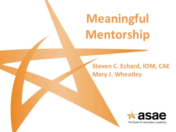 Meaningful Mentorship Steven C. Echard, IOM, CAE Mary J. Wheatley