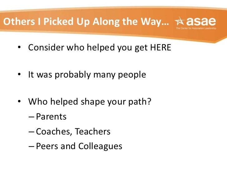 Others I Picked Up Along the Way… <ul><li>Consider who helped you get HERE </li></ul><ul><li>It was probably many people <...