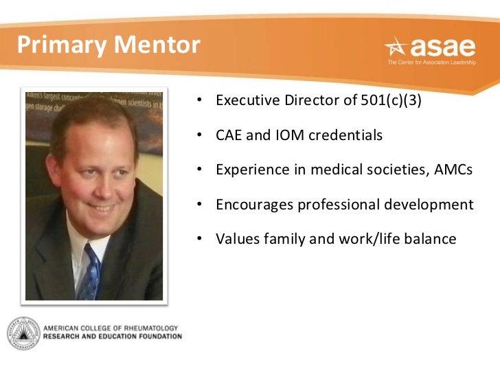 Primary Mentor <ul><li>Executive Director of 501(c)(3) </li></ul><ul><li>CAE and IOM credentials </li></ul><ul><li>Experie...