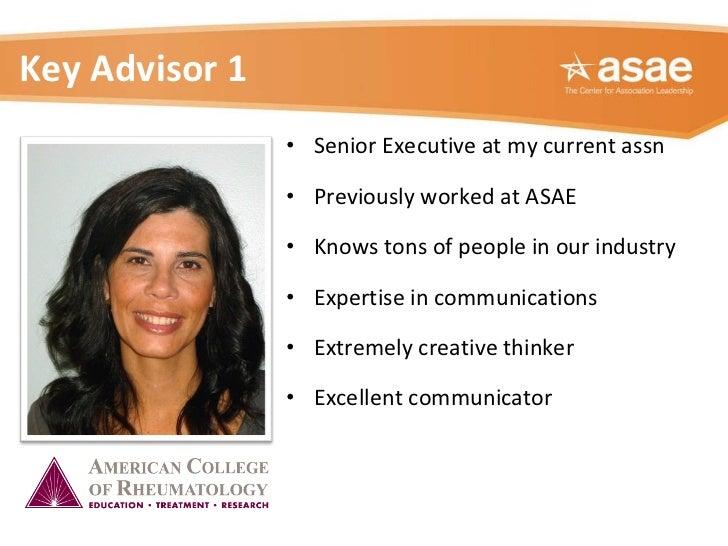 Key Advisor 1 <ul><li>Senior Executive at my current assn </li></ul><ul><li>Previously worked at ASAE  </li></ul><ul><li>K...