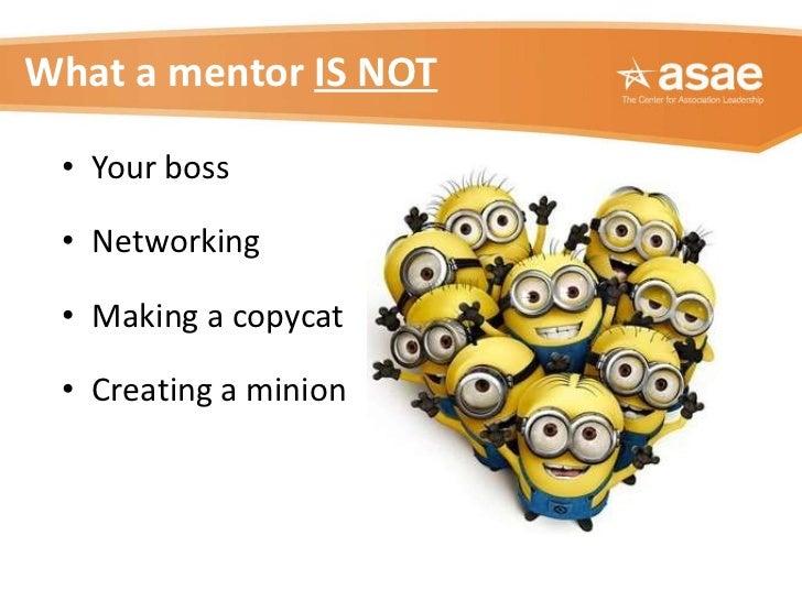 What a mentor  IS NOT <ul><li>Your boss </li></ul><ul><li>Networking </li></ul><ul><li>Making a copycat </li></ul><ul><li>...