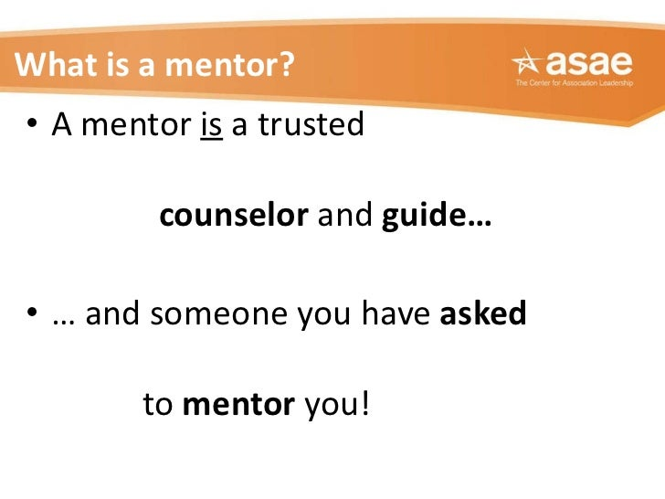 What is a mentor? <ul><li>A mentor  is  a trusted    counselor  and  guide…  </li></ul><ul><li>…  and someone you have  as...