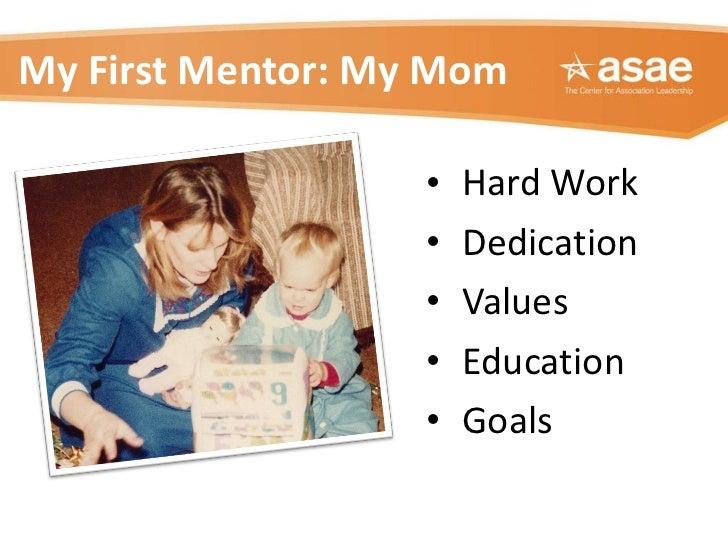 My First Mentor: My Mom <ul><li>Hard Work </li></ul><ul><li>Dedication </li></ul><ul><li>Values </li></ul><ul><li>Educatio...