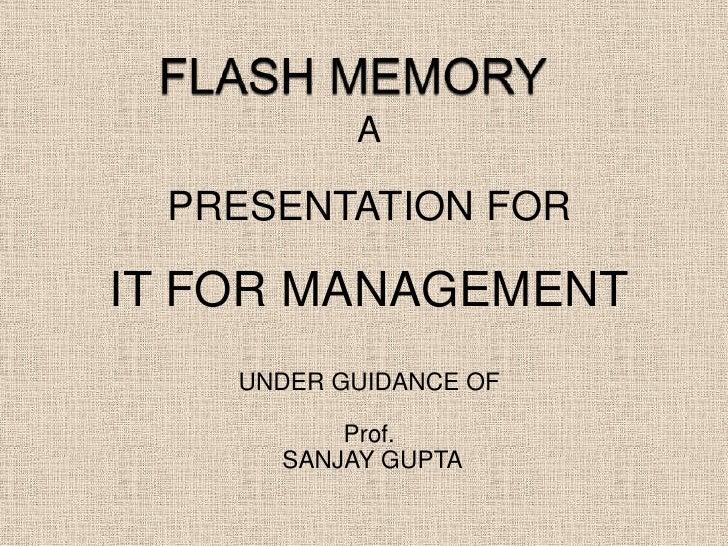 FLASH MEMORY<br />A<br />PRESENTATION FOR<br />IT FOR MANAGEMENT<br />UNDER GUIDANCE OF <br />Prof.<br /> SANJAY GUPTA<br />
