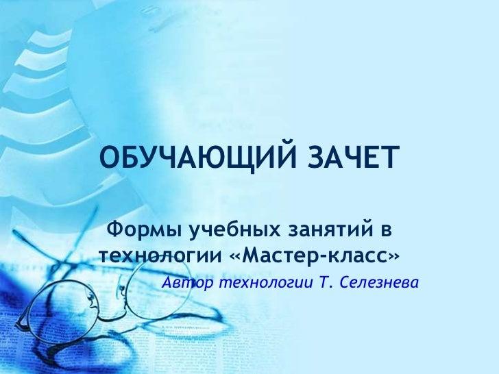 ОБУЧАЮЩИЙ ЗАЧЕТ Формы учебных занятий втехнологии «Мастер-класс»     Автор технологии Т. Селезнева