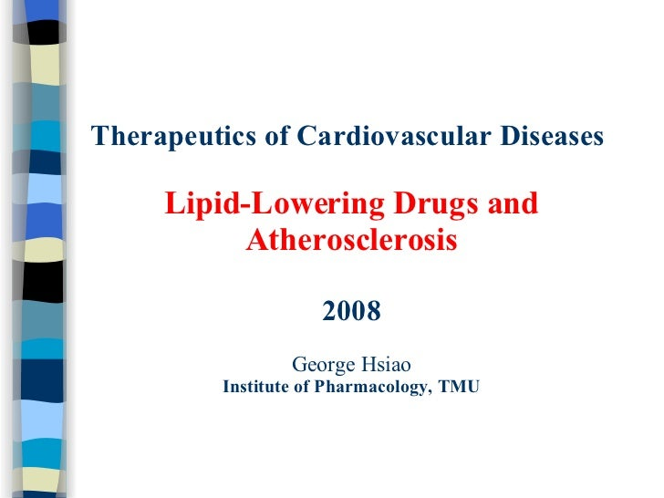 Therapeutics of Cardiovascular Diseases   Lipid-Lowering Drugs and Atherosclerosis 2008 George Hsiao Institute of Pharmaco...