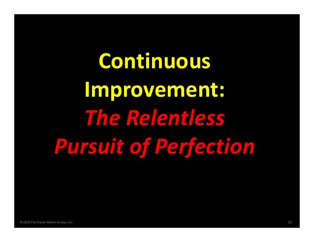 © 2013 The Karen Martin Group, Inc. 12 Continuous  Improvement:  The Relentless  Pursuit of Perfection