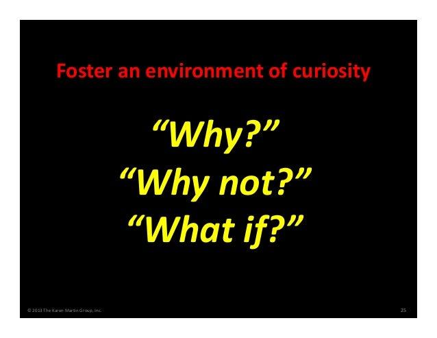 "©2013TheKarenMartinGroup,Inc. 25 Fosteranenvironmentofcuriosity ""Why?"" ""Whynot?"" ""Whatif?"""