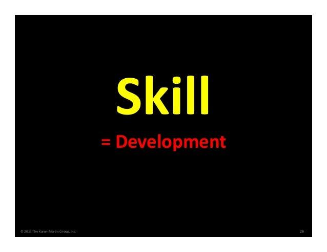 ©2013TheKarenMartinGroup,Inc. 26 =Development