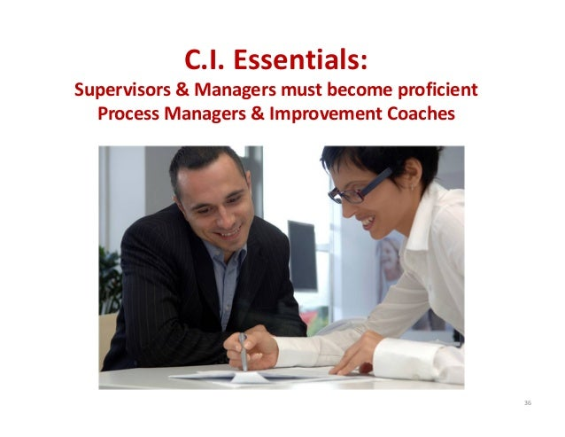 36 C.I. Essentials: Supervisors & Managers must become proficient  Process Managers & Improvement Coaches