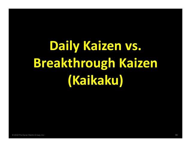 ©2013TheKarenMartinGroup,Inc. 38 DailyKaizenvs. BreakthroughKaizen (Kaikaku)
