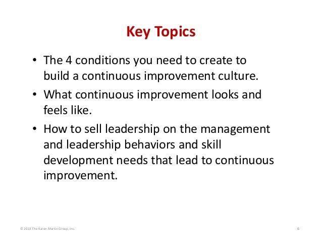©2013TheKarenMartinGroup,Inc. 6 KeyTopics • The4conditionsyouneedtocreateto buildacontinuousimprovement...