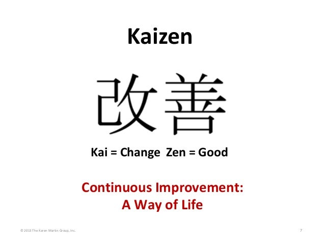 © 2013 The Karen Martin Group, Inc. 7 Kaizen Kai = Change Zen = Good Continuous Improvement:  A Way of Life