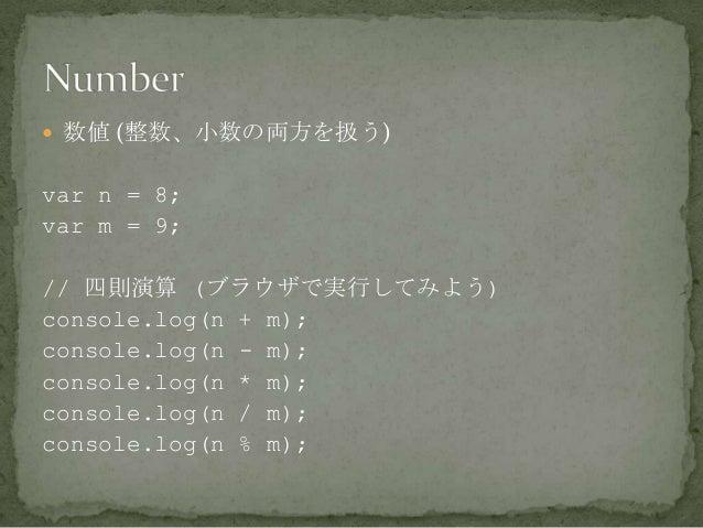  数値 (整数、小数の両方を扱う) var n = 8; var m = 9; // 四則演算 (ブラウザで実行してみよう) console.log(n + m); console.log(n - m); console.log(n * m)...