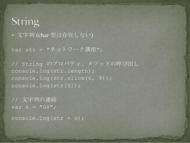 """ 文字列 (char 型は存在しない) var str = """"ネットワーク講座""""; // String のプロパティ、メソッドの呼び出し console.log(str.length); console.log(str.slice(6, 8)..."""