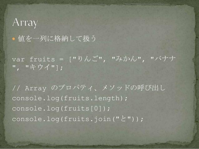 """ 値を一列に格納して扱う var fruits = [""""りんご"""", """"みかん"""", """"バナナ """", """"キウイ""""]; // Array のプロパティ、メソッドの呼び出し console.log(fruits.length); console.lo..."""