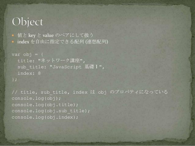 """ 値と key と value のペアにして扱う  index を自由に指定できる配列 (連想配列) var obj = { title: """"ネットワーク講座"""", sub_title: """"JavaScript 基礎Ⅰ"""", index: 8 ..."""