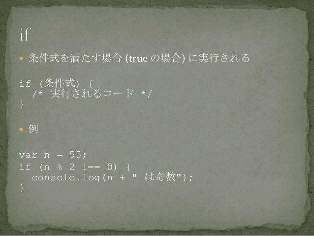 """ 条件式を満たす場合 (true の場合) に実行される if (条件式) { /* 実行されるコード */ }  例 var n = 55; if (n % 2 !== 0) { console.log(n + """" は奇数""""); }"""