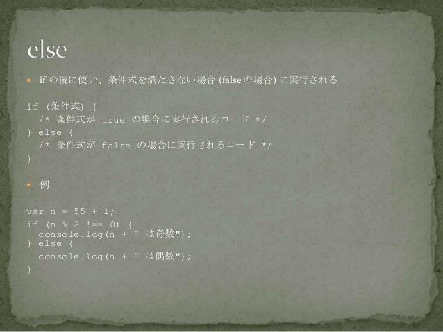  if の後に使い、条件式を満たさない場合 (false の場合) に実行される if (条件式) { /* 条件式が true の場合に実行されるコード */ } else { /* 条件式が false の場合に実行されるコード */ }...