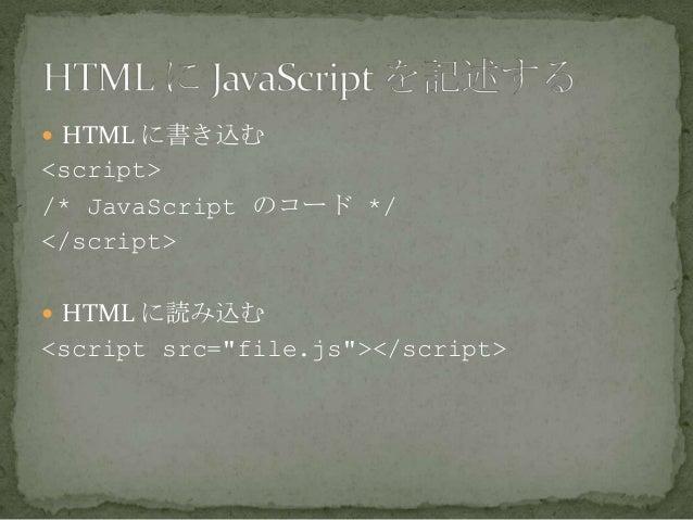 " HTML に書き込む <script> /* JavaScript のコード */ </script>  HTML に読み込む <script src=""file.js""></script>"