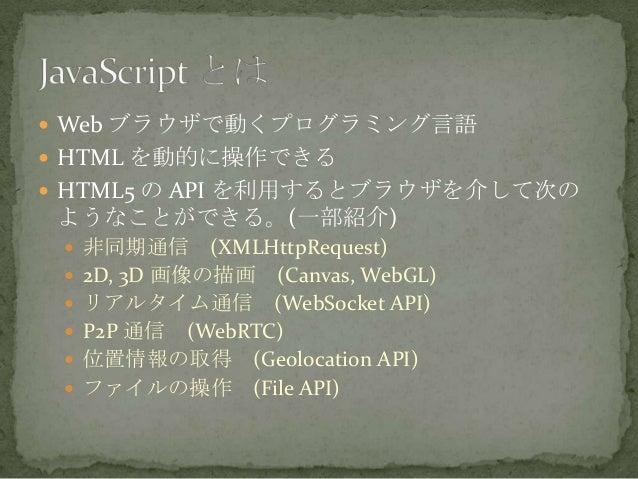  Web ブラウザで動くプログラミング言語  HTML を動的に操作できる  HTML5 の API を利用するとブラウザを介して次の ようなことができる。(一部紹介)  非同期通信 (XMLHttpRequest)  2D, 3D ...