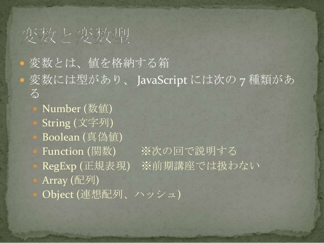  変数とは、値を格納する箱  変数には型があり、 JavaScript には次の 7 種類があ る  Number (数値)  String (文字列)  Boolean (真偽値)  Function (関数) ※次の回で説明する...