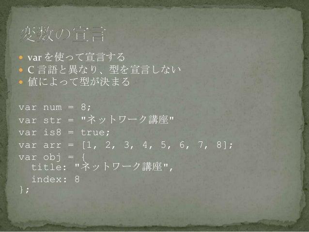 " var を使って宣言する  C 言語と異なり、型を宣言しない  値によって型が決まる var num = 8; var str = ""ネットワーク講座"" var is8 = true; var arr = [1, 2, 3, 4, 5,..."