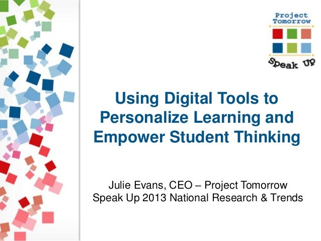 Using Digital Tools to  Personalize Learning and  Empower Student Thinking  Julie Evans, CEO – Project Tomorrow  Speak Up ...