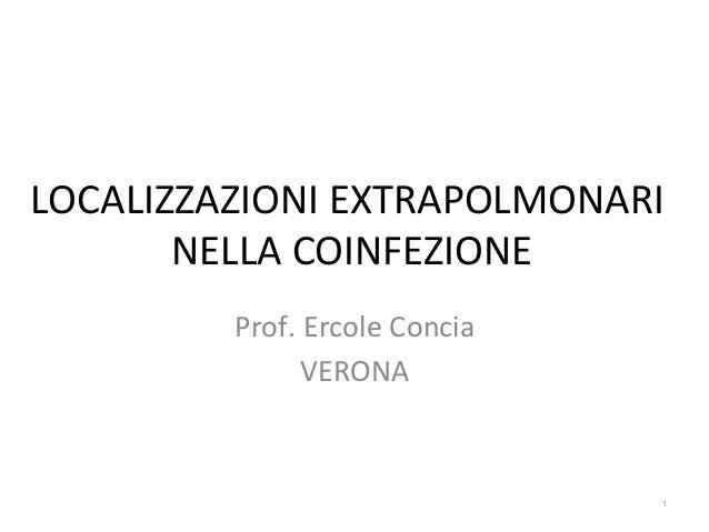 LOCALIZZAZIONI  EXTRAPOLMONARI   NELLA  COINFEZIONE   Prof.  Ercole  Concia   VERONA   1