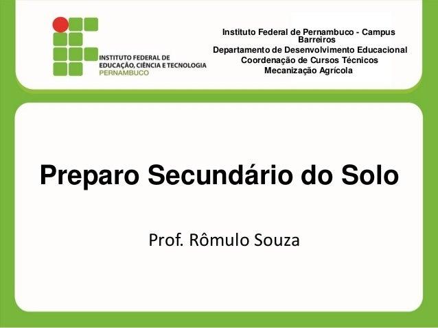 Preparo Secundário do Solo  Prof. Rômulo Souza  Instituto Federal de Pernambuco - Campus Barreiros  Departamento de Desenv...