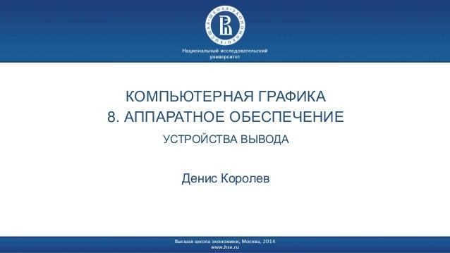КОМПЬЮТЕРНАЯ ГРАФИКА  8. АППАРАТНОЕ ОБЕСПЕЧЕНИЕ  УСТРОЙСТВА ВЫВОДА  Денис Королев