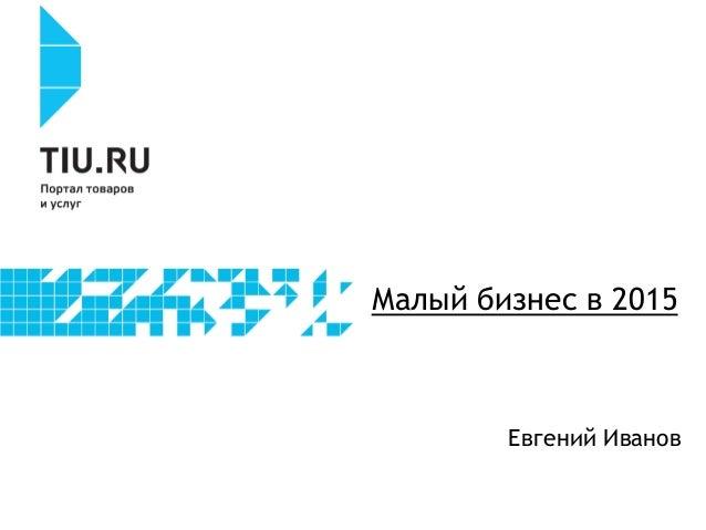 Малый бизнес в 2015 Евгений Иванов