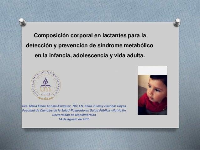 Composición corporal en lactantes para la detección y prevención de síndrome metabólico en la infancia, adolescencia y vid...