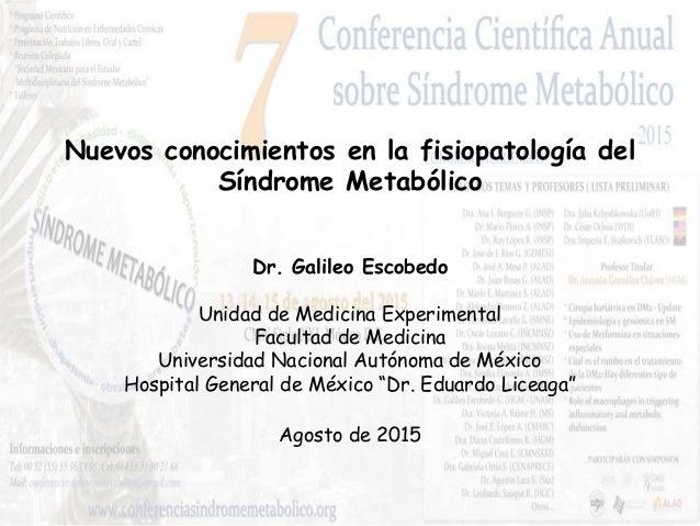 Nuevos conocimientos en la fisiopatología del Síndrome Metabólico Agosto de 2015 Dr. Galileo Escobedo Unidad de Medicina E...