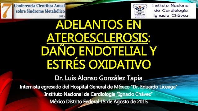 ADELANTOS EN ATEROESCLEROSIS: DAÑO ENDOTELIAL Y ESTRÉS OXIDATIVO Dr. Luis Alonso González Tapia Internista egresado del Ho...