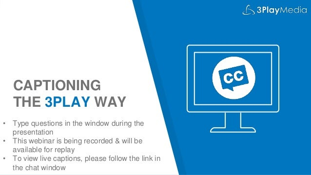 CAPTIONING THE 3PLAY WAY • Type questions in the window during the presentation • This webinar is being recorded & will be...