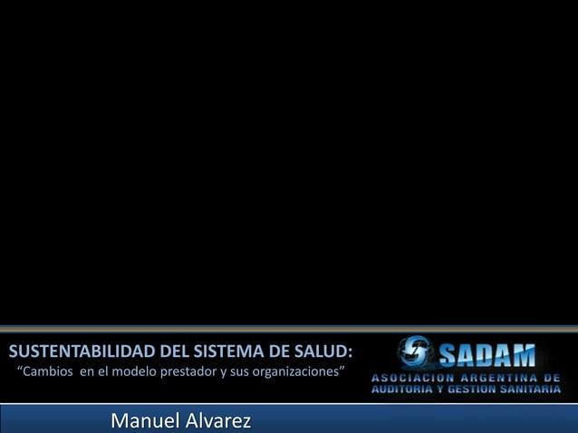 """SUSTENTABILIDAD DEL SISTEMA DE SALUD: """"Cambios en el modelo prestador y sus organizaciones"""" Manuel Alvarez"""
