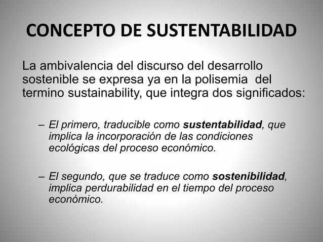CONCEPTO DE SUSTENTABILIDAD La ambivalencia del discurso del desarrollo sostenible se expresa ya en la polisemia del termi...