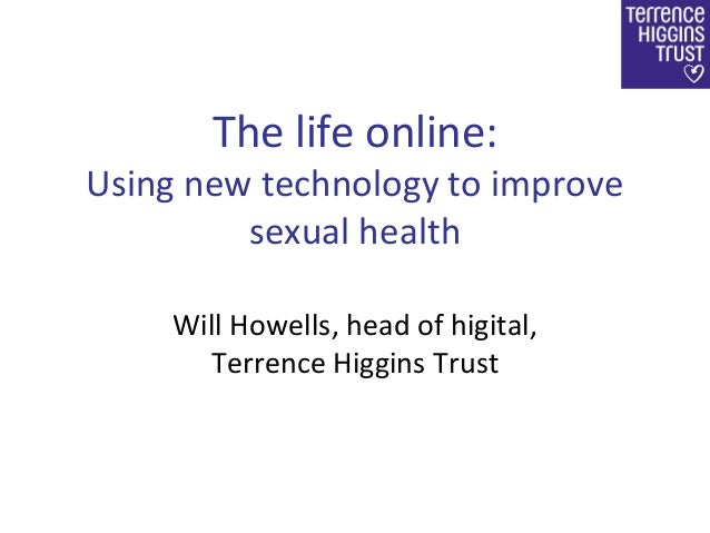The life online: Using new technology to improve sexual health Will Howells, head of higital, Terrence Higgins Trust