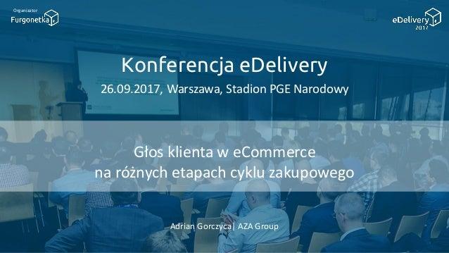 Konferencja eDelivery 26.09.2017, Warszawa, Stadion PGE Narodowy Organizator Głos klienta w eCommerce na różnych etapach c...