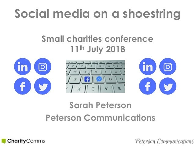 Social media on a shoestring Small charities conference 11th July 2018 Sarah Peterson Peterson Communications