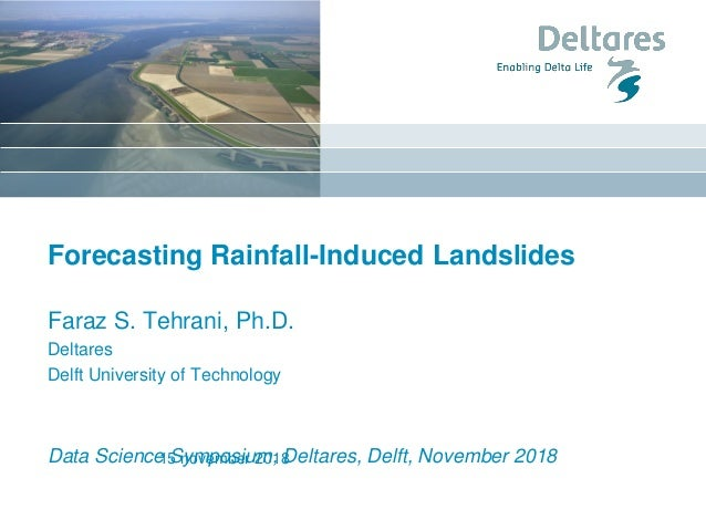 Forecasting Rainfall-Induced Landslides Faraz S. Tehrani, Ph.D. Deltares Delft University of Technology Data Science Sympo...