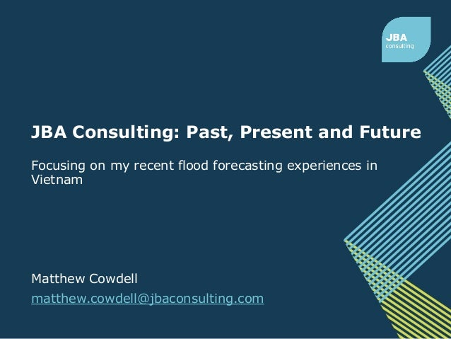 Focusing on my recent flood forecasting experiences in Vietnam Matthew Cowdell matthew.cowdell@jbaconsulting.com JBA Consu...