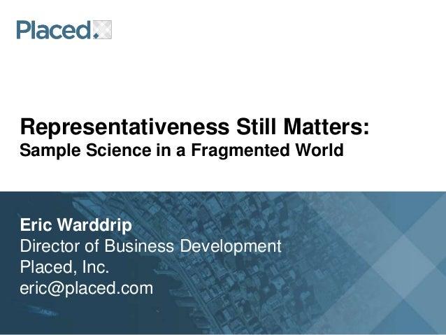 Representativeness Still Matters:Sample Science in a Fragmented WorldEric WarddripDirector of Business DevelopmentPlaced, ...