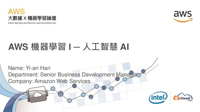 AWS 機器學習 I ─ 人工智慧 AI Name: Yi-an Han Department: Senior Business Development Manager Company: Amazon Web Services