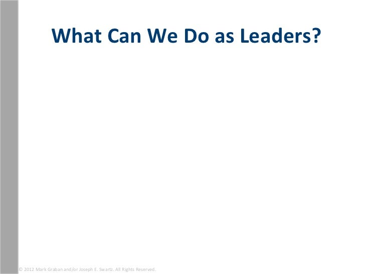 What Can We Do as Leaders? © 2012 Mark Graban and/or Joseph E. Swartz. All Rights Reserved...